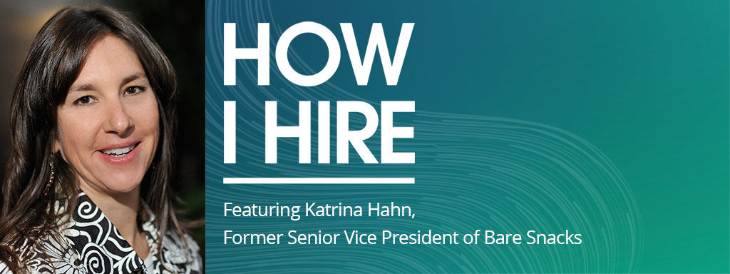 Katrina Hahn, Former SVP of Bare Snacks on How I Hire