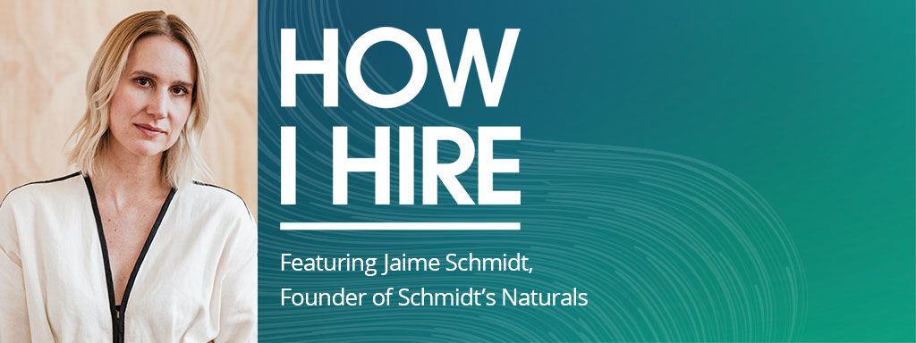Jaime Schmidt, Founder of Schmidt's Naturals on How I Hire.