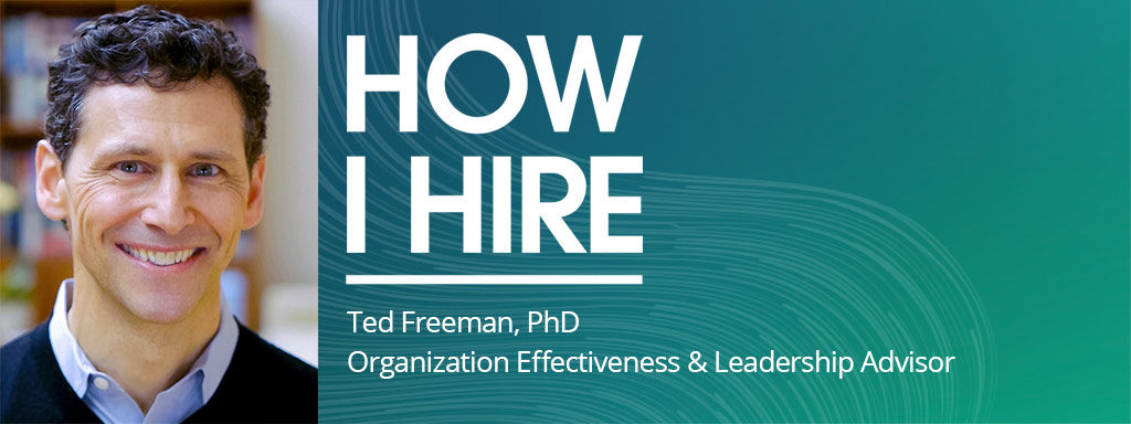 Ted Freeman, PhD Organization Effectiveness & Leadership Advisor on How I Hire podcast.